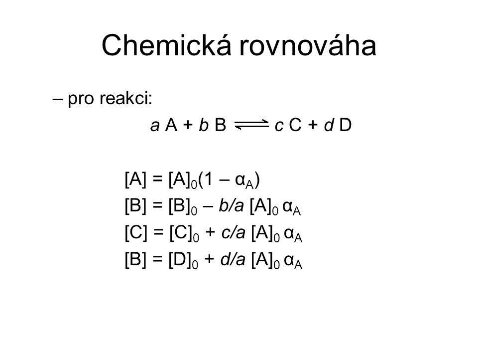 Chemická rovnováha pro reakci: a A + b B c C + d D [A] = [A]0(1 – αA)